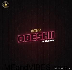 Soft ft Zlatan Ibile – Odeshi