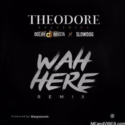 Theodore X Deejay j Masta X Slow Dog – Wah Here (Remix)