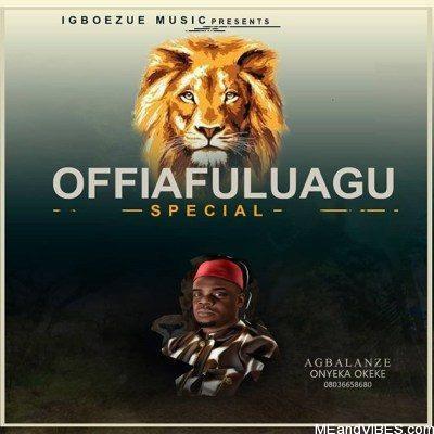 Agbalanze Onyeka Okeke - Offia Fulu Agu Special