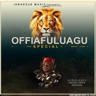 Agbalanze Onyeka Okeke – Offia Fulu Agu Special