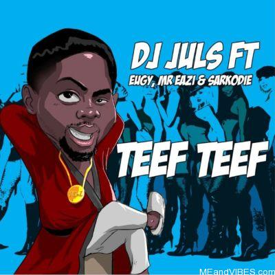 Juls – Teef Teef ft. Mr Eazi X Sarkodie & Eugy
