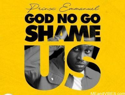 Prinx Emmanuel – God No Go Shame Us