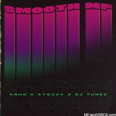 Agho ft Ayo Jay & DJ Tunez – Smooth MF