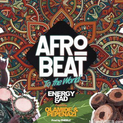 Energy Gad ft Olamide & Pepenazi – AfroBeat To The World