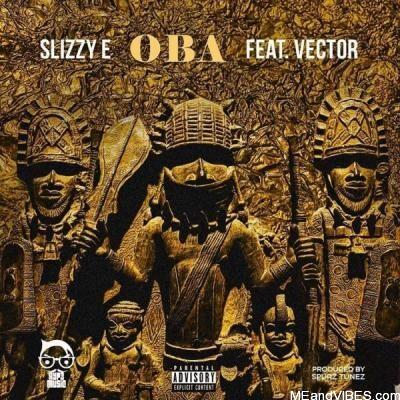 Slizzy E ft Vector – Oba