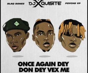 DJ Xquisite ft. Blaqbonez & PsychoYP – Once Again Dey Don Dey Vex Me