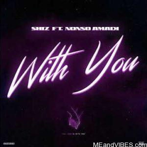 Shiz ft Nonso Amadi – With You