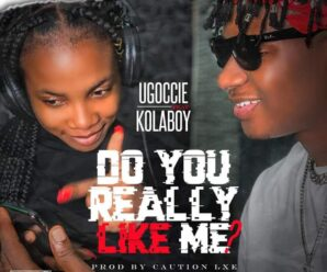 LYRICS: Ugoccie Ft. Kolaboy – Do You Really Like Me?