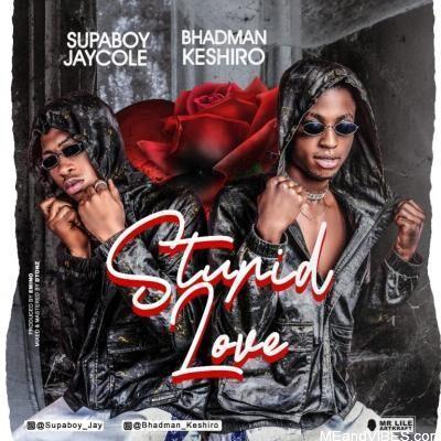 Bhadman Keshiro Ft Supaboy Jaycole – Stupid Love