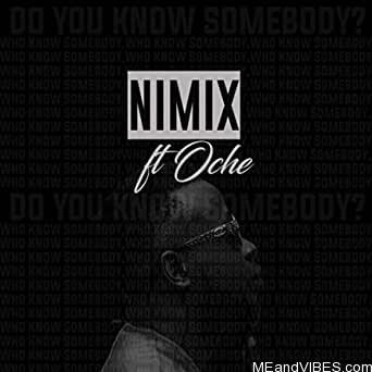 Nimix Ft. Oche - Do You Know Somebody